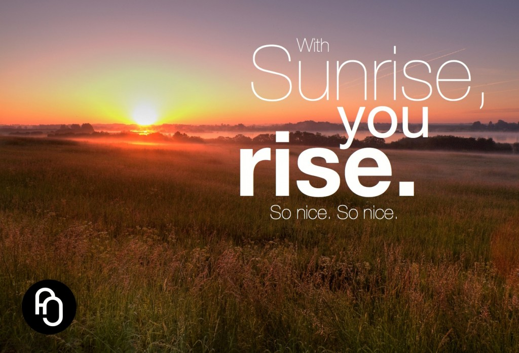 With sunrise, you rise so nice so nice