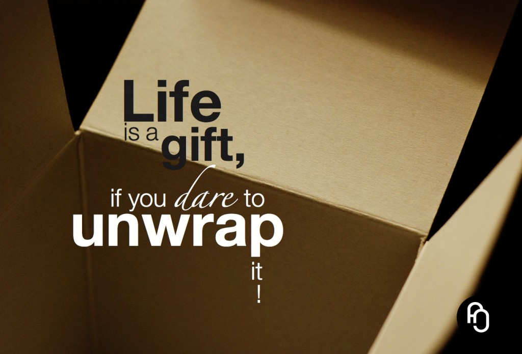 Life is a gift, if you dare to unwrap it