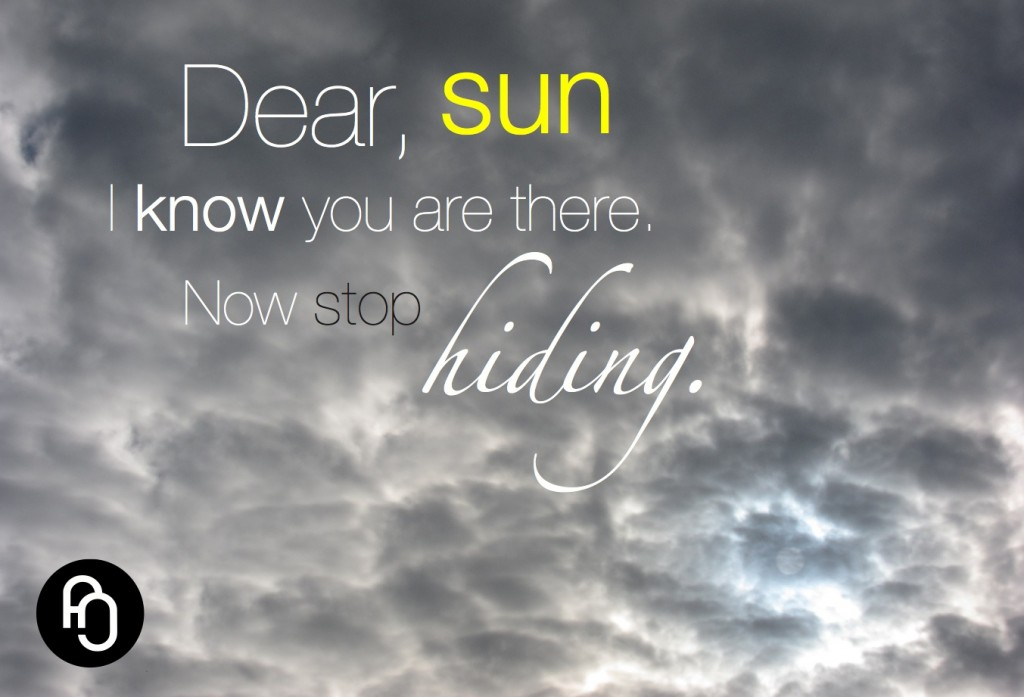 Dear sun, I know you are out there. Now stop hiding.