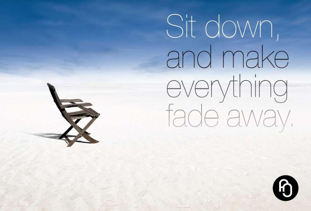 Sit down and make everything fade away